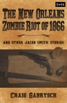 The New Orleans Zombie Riot of 1866 and Other Jacob Smith Stories by Craig Gabrysch